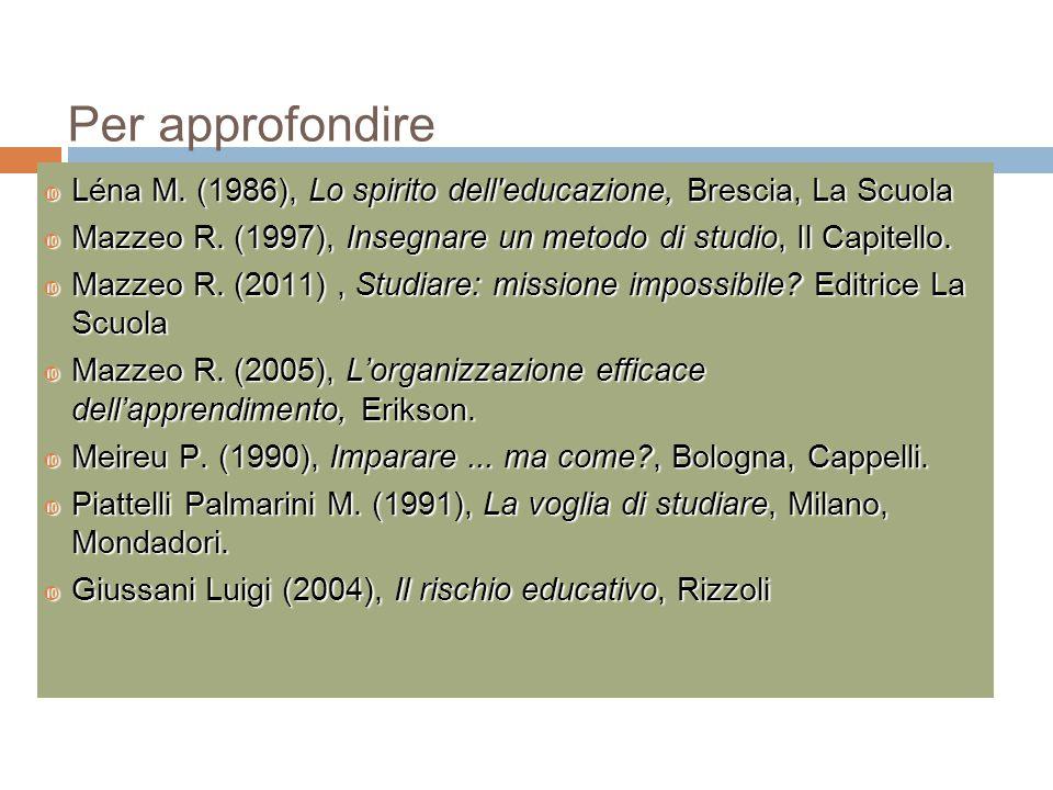 Per approfondire  Léna M. (1986), Lo spirito dell'educazione, Brescia, La Scuola  Mazzeo R. (1997), Insegnare un metodo di studio, Il Capitello.  M