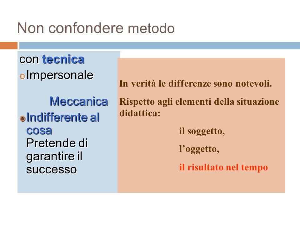 Non confondere metodo con tecnica  Impersonale Meccanica  Indifferente al cosa Pretende di garantire il successo In verità le differenze sono notevo