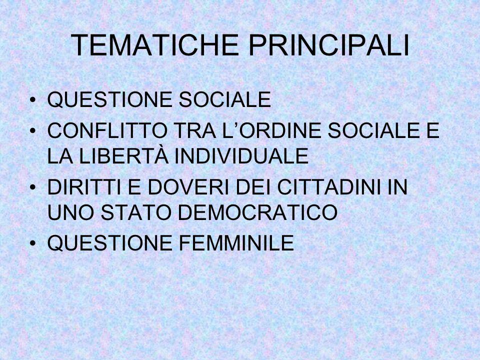 TEMATICHE PRINCIPALI QUESTIONE SOCIALE CONFLITTO TRA L'ORDINE SOCIALE E LA LIBERTÀ INDIVIDUALE DIRITTI E DOVERI DEI CITTADINI IN UNO STATO DEMOCRATICO QUESTIONE FEMMINILE