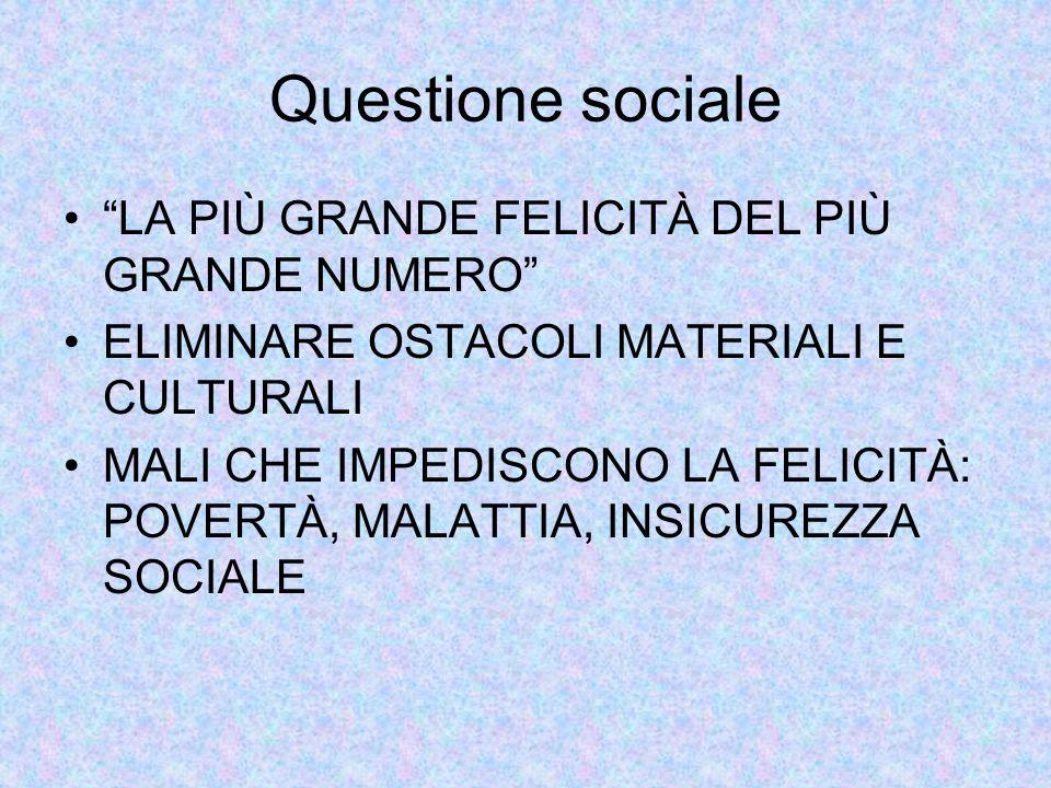 Questione sociale LA PIÙ GRANDE FELICITÀ DEL PIÙ GRANDE NUMERO ELIMINARE OSTACOLI MATERIALI E CULTURALI MALI CHE IMPEDISCONO LA FELICITÀ: POVERTÀ, MALATTIA, INSICUREZZA SOCIALE