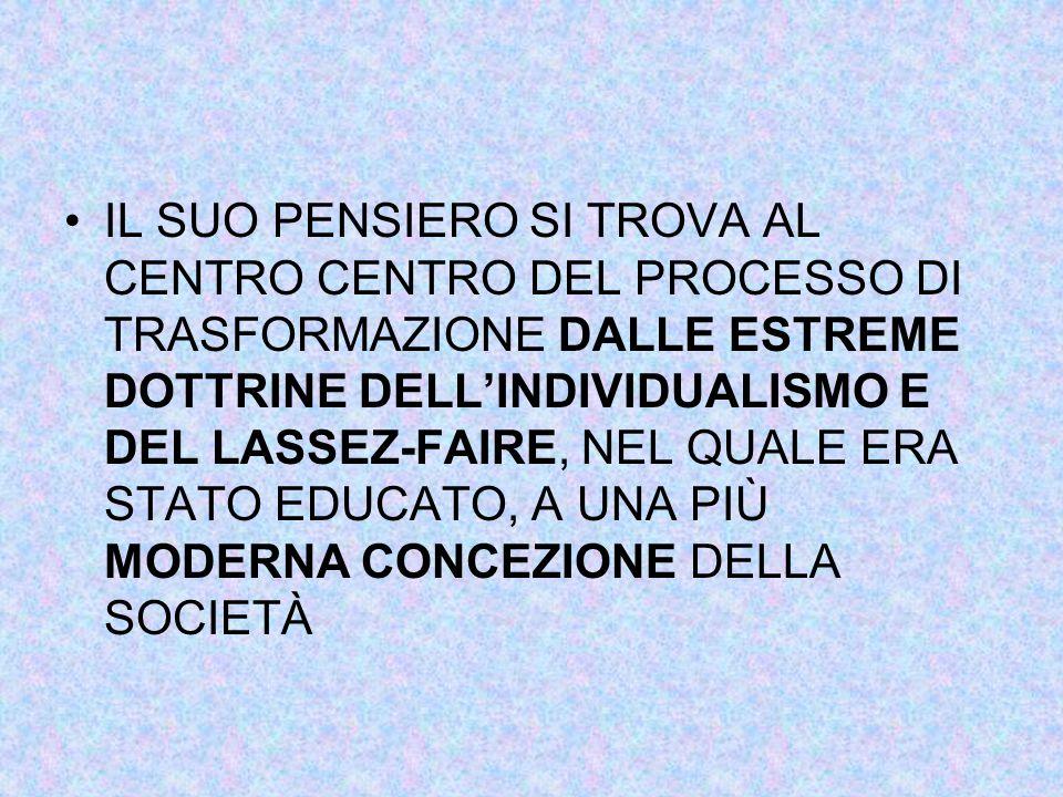 IL SUO PENSIERO SI TROVA AL CENTRO CENTRO DEL PROCESSO DI TRASFORMAZIONE DALLE ESTREME DOTTRINE DELL'INDIVIDUALISMO E DEL LASSEZ-FAIRE, NEL QUALE ERA STATO EDUCATO, A UNA PIÙ MODERNA CONCEZIONE DELLA SOCIETÀ