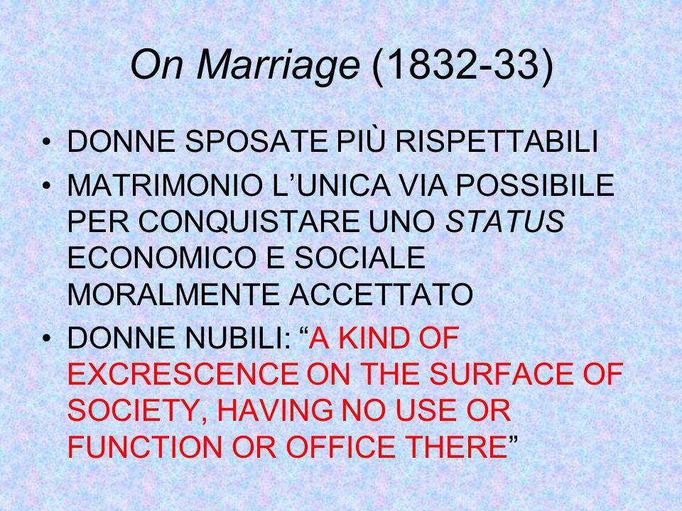 On Marriage (1832-33) DONNE SPOSATE PIÙ RISPETTABILI MATRIMONIO L'UNICA VIA POSSIBILE PER CONQUISTARE UNO STATUS ECONOMICO E SOCIALE MORALMENTE ACCETTATO DONNE NUBILI: A KIND OF EXCRESCENCE ON THE SURFACE OF SOCIETY, HAVING NO USE OR FUNCTION OR OFFICE THERE