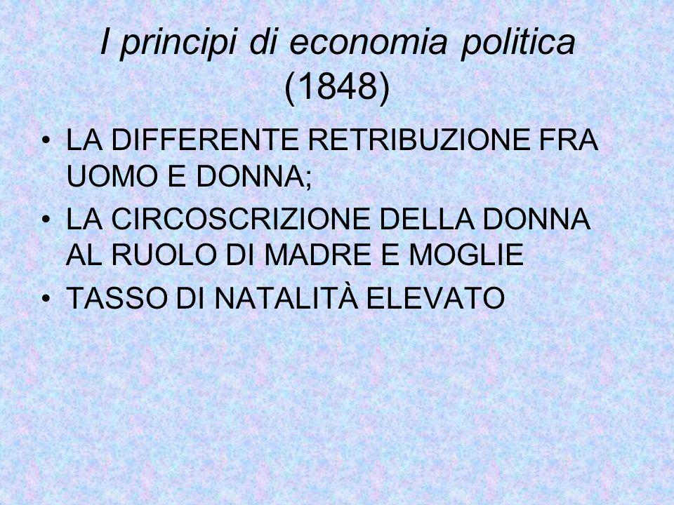 I principi di economia politica (1848) LA DIFFERENTE RETRIBUZIONE FRA UOMO E DONNA; LA CIRCOSCRIZIONE DELLA DONNA AL RUOLO DI MADRE E MOGLIE TASSO DI NATALITÀ ELEVATO