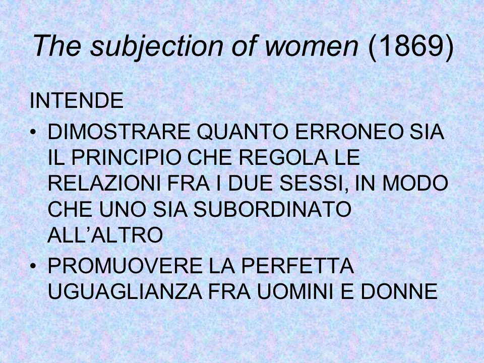 The subjection of women (1869) INTENDE DIMOSTRARE QUANTO ERRONEO SIA IL PRINCIPIO CHE REGOLA LE RELAZIONI FRA I DUE SESSI, IN MODO CHE UNO SIA SUBORDINATO ALL'ALTRO PROMUOVERE LA PERFETTA UGUAGLIANZA FRA UOMINI E DONNE