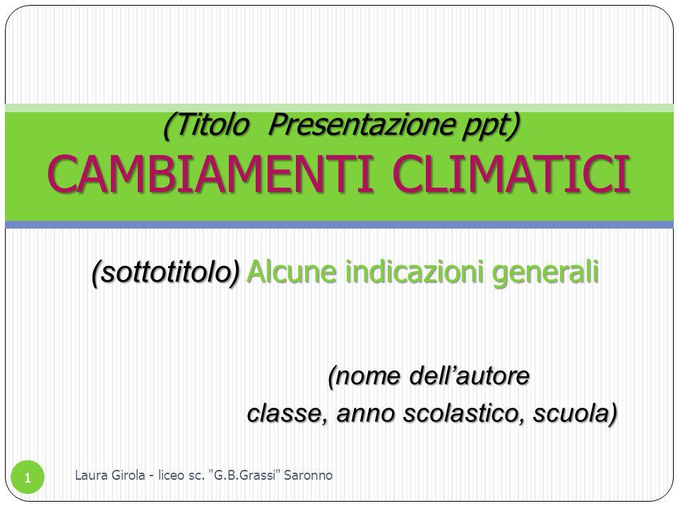(nome dell'autore classe, anno scolastico, scuola) classe, anno scolastico, scuola) (Titolo Presentazione ppt) CAMBIAMENTI CLIMATICI 1 Laura Girola - liceo sc.