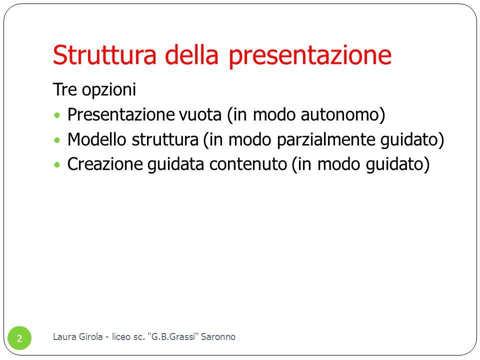 Struttura della presentazione Tre opzioni Presentazione vuota (in modo autonomo) Modello struttura (in modo parzialmente guidato) Creazione guidata contenuto (in modo guidato) 2 Laura Girola - liceo sc.