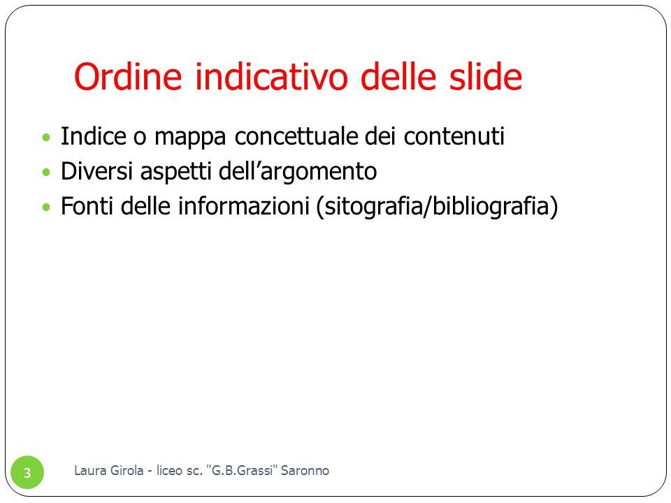 Ordine indicativo delle slide Indice o mappa concettuale dei contenuti Diversi aspetti dell'argomento Fonti delle informazioni (sitografia/bibliografia) 3 Laura Girola - liceo sc.