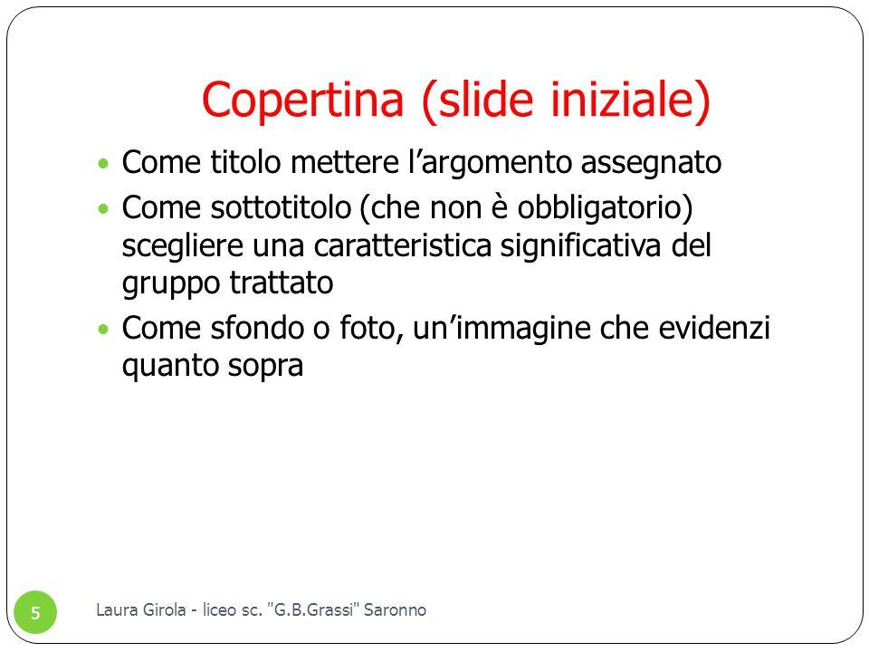 Copertina (slide iniziale) Come titolo mettere l'argomento assegnato Come sottotitolo (che non è obbligatorio) scegliere una caratteristica significativa del gruppo trattato Come sfondo o foto, un'immagine che evidenzi quanto sopra Laura Girola - liceo sc.