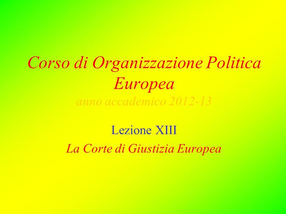Corso di Organizzazione Politica Europea anno accademico 2012-13 Lezione XIII La Corte di Giustizia Europea
