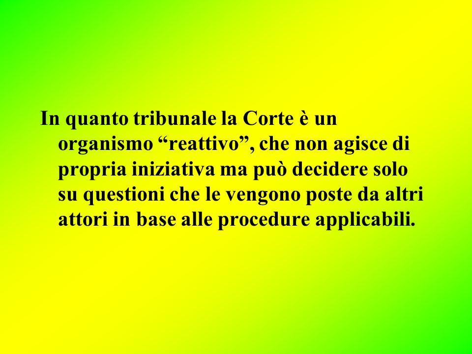 In quanto tribunale la Corte è un organismo reattivo , che non agisce di propria iniziativa ma può decidere solo su questioni che le vengono poste da altri attori in base alle procedure applicabili.