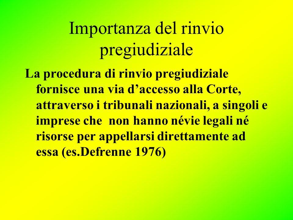 Importanza del rinvio pregiudiziale La procedura di rinvio pregiudiziale fornisce una via d'accesso alla Corte, attraverso i tribunali nazionali, a singoli e imprese che non hanno névie legali né risorse per appellarsi direttamente ad essa (es.Defrenne 1976)