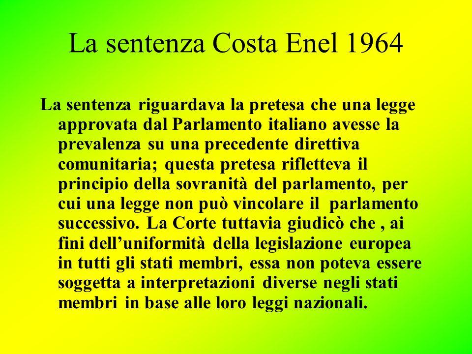 La sentenza Costa Enel 1964 La sentenza riguardava la pretesa che una legge approvata dal Parlamento italiano avesse la prevalenza su una precedente direttiva comunitaria; questa pretesa rifletteva il principio della sovranità del parlamento, per cui una legge non può vincolare il parlamento successivo.