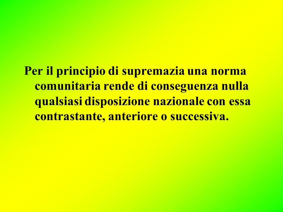 Per il principio di supremazia una norma comunitaria rende di conseguenza nulla qualsiasi disposizione nazionale con essa contrastante, anteriore o successiva.