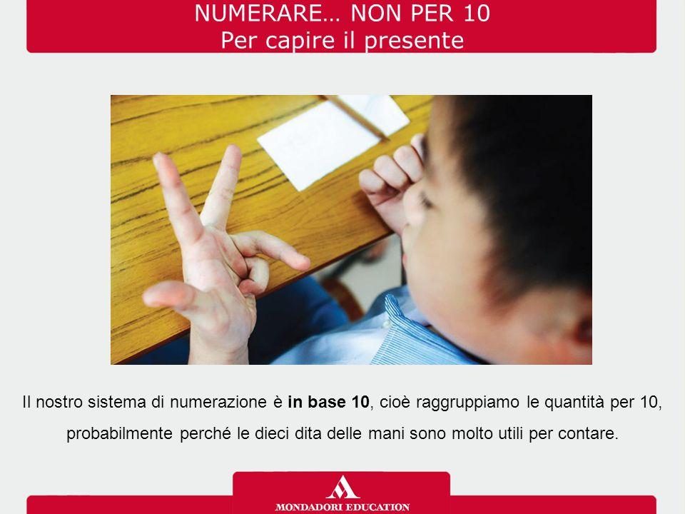 NUMERARE… NON PER 10 Per capire il presente Il nostro sistema di numerazione è in base 10, cioè raggruppiamo le quantità per 10, probabilmente perché