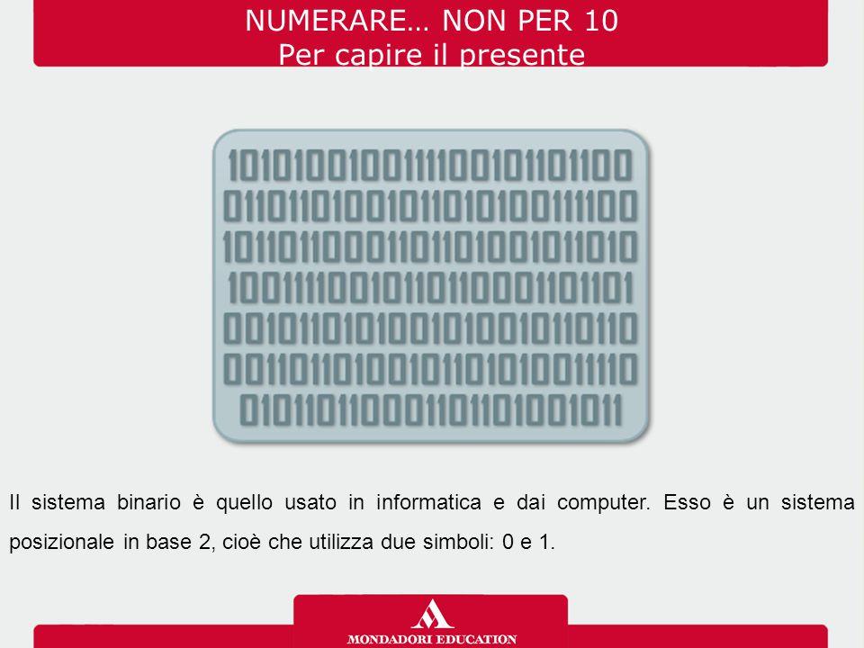 NUMERARE… NON PER 10 Per capire il presente Il sistema binario è quello usato in informatica e dai computer. Esso è un sistema posizionale in base 2,