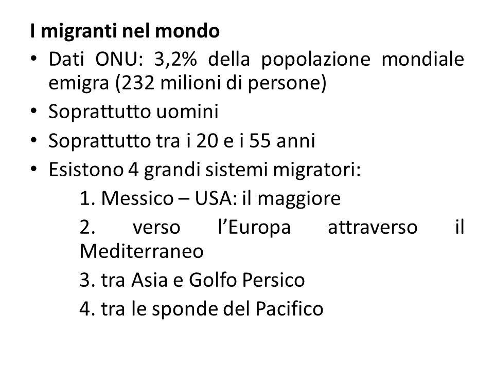 I migranti nel mondo Dati ONU: 3,2% della popolazione mondiale emigra (232 milioni di persone) Soprattutto uomini Soprattutto tra i 20 e i 55 anni Esistono 4 grandi sistemi migratori: 1.