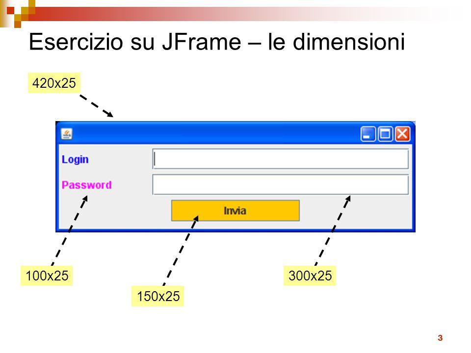 4 Soluzione import javax.swing.*; import java.awt.*; public class NewFinestra{ public static void main(String[] args) { JFrame f = new JFrame(); JPanel p = new JPanel(); f.setContentPane(p); f.setSize(420, 130); f.setDefaultCloseOperation(JFrame.EXIT_ON_CLOSE); JLabel labelLogin = new JLabel( Login ); labelLogin.setPreferredSize(new Dimension(100,25)); p.add(labelLogin); labelLogin.setForeground(Color.BLUE); JTextField textfieldLogin = new JTextField(); p.add(textfieldLogin); textfieldLogin.setPreferredSize(new Dimension(300,25)); JLabel labelPassword = new JLabel( Password ); labelPassword.setPreferredSize(new Dimension(100,25)); labelPassword.setForeground(Color.MAGENTA); p.add(labelPassword); JTextField textfieldPassword = new JTextField(); p.add(textfieldPassword); textfieldPassword.setPreferredSize(new Dimension(300,25)); final JButton button = new JButton( Invia ); p.add(button); button.setBackground(Color.ORANGE); button.setPreferredSize(new Dimension(150,25)); f.setVisible(true); }