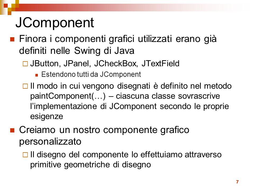 7 JComponent Finora i componenti grafici utilizzati erano già definiti nelle Swing di Java  JButton, JPanel, JCheckBox, JTextField Estendono tutti da JComponent  Il modo in cui vengono disegnati è definito nel metodo paintComponent(…) – ciascuna classe sovrascrive l'implementazione di JComponent secondo le proprie esigenze Creiamo un nostro componente grafico personalizzato  Il disegno del componente lo effettuiamo attraverso primitive geometriche di disegno