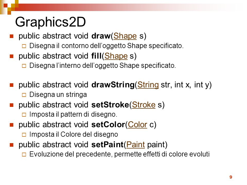 9 Graphics2D public abstract void draw(Shape s)Shape  Disegna il contorno dell'oggetto Shape specificato. public abstract void fill(Shape s)Shape  D