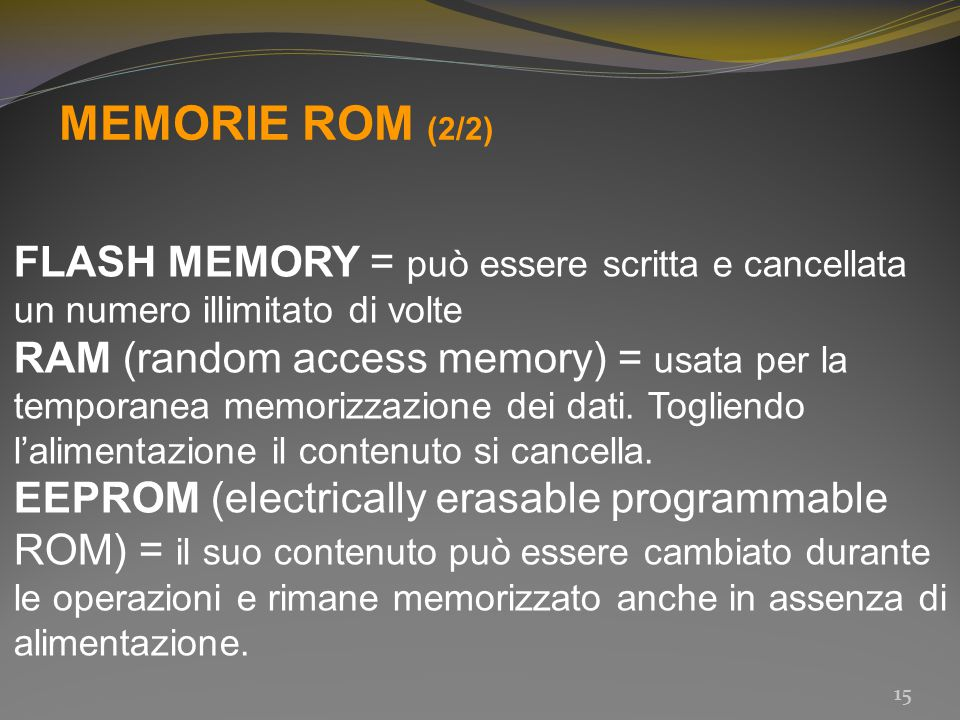 MEMORIE ROM (2/2) FLASH MEMORY = può essere scritta e cancellata un numero illimitato di volte RAM (random access memory) = usata per la temporanea me
