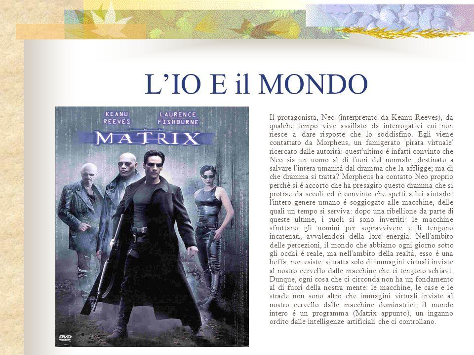 L'IO E il MONDO Il protagonista, Neo (interpretato da Keanu Reeves), da qualche tempo vive assillato da interrogativi cui non riesce a dare risposte c