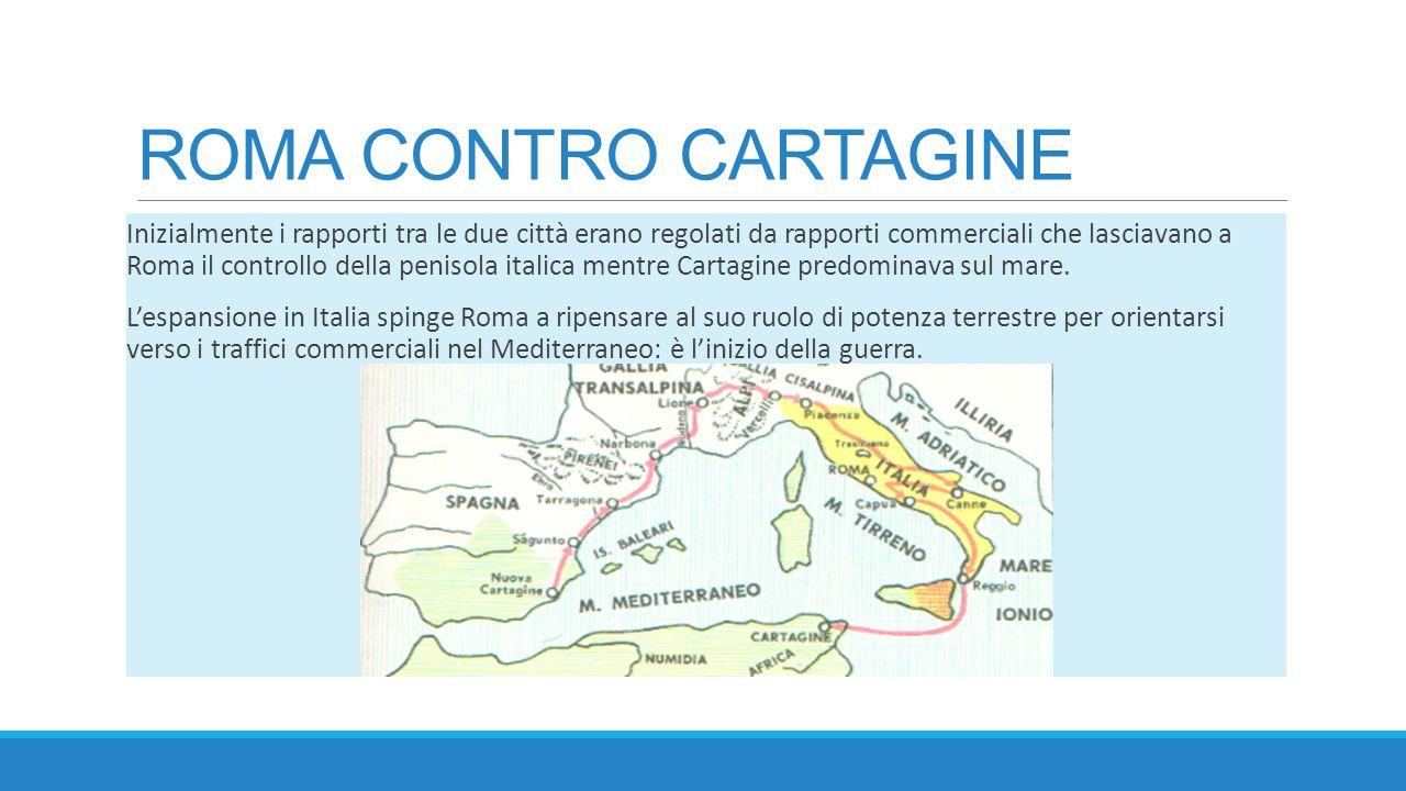 ROMA CONTRO CARTAGINE Inizialmente i rapporti tra le due città erano regolati da rapporti commerciali che lasciavano a Roma il controllo della penisol