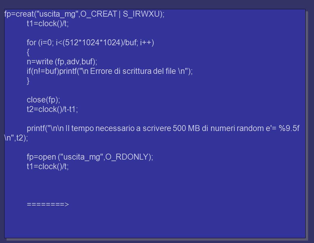 fp=creat( uscita_mg ,O_CREAT | S_IRWXU); t1=clock()/t; for (i=0; i<(512*1024*1024)/buf; i++) { n=write (fp,adv,buf); if(n!=buf)printf( \n Errore di scrittura del file \n ); } close(fp); t2=clock()/t-t1; printf( \n\n Il tempo necessario a scrivere 500 MB di numeri random e = %9.5f \n ,t2); fp=open ( uscita_mg ,O_RDONLY); t1=clock()/t; ========> fp=creat( uscita_mg ,O_CREAT | S_IRWXU); t1=clock()/t; for (i=0; i<(512*1024*1024)/buf; i++) { n=write (fp,adv,buf); if(n!=buf)printf( \n Errore di scrittura del file \n ); } close(fp); t2=clock()/t-t1; printf( \n\n Il tempo necessario a scrivere 500 MB di numeri random e = %9.5f \n ,t2); fp=open ( uscita_mg ,O_RDONLY); t1=clock()/t; ========>