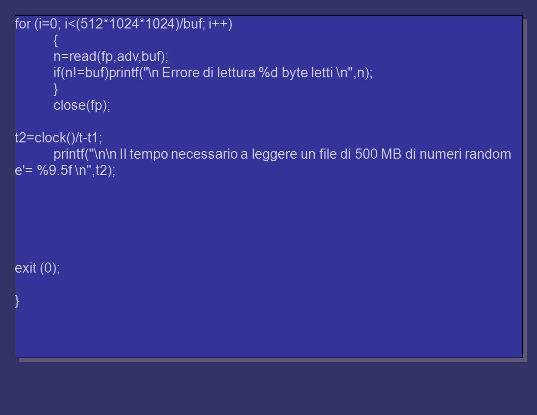 for (i=0; i<(512*1024*1024)/buf; i++) { n=read(fp,adv,buf); if(n!=buf)printf( \n Errore di lettura %d byte letti \n ,n); } close(fp); t2=clock()/t-t1; printf( \n\n Il tempo necessario a leggere un file di 500 MB di numeri random e = %9.5f \n ,t2); exit (0); } for (i=0; i<(512*1024*1024)/buf; i++) { n=read(fp,adv,buf); if(n!=buf)printf( \n Errore di lettura %d byte letti \n ,n); } close(fp); t2=clock()/t-t1; printf( \n\n Il tempo necessario a leggere un file di 500 MB di numeri random e = %9.5f \n ,t2); exit (0); }