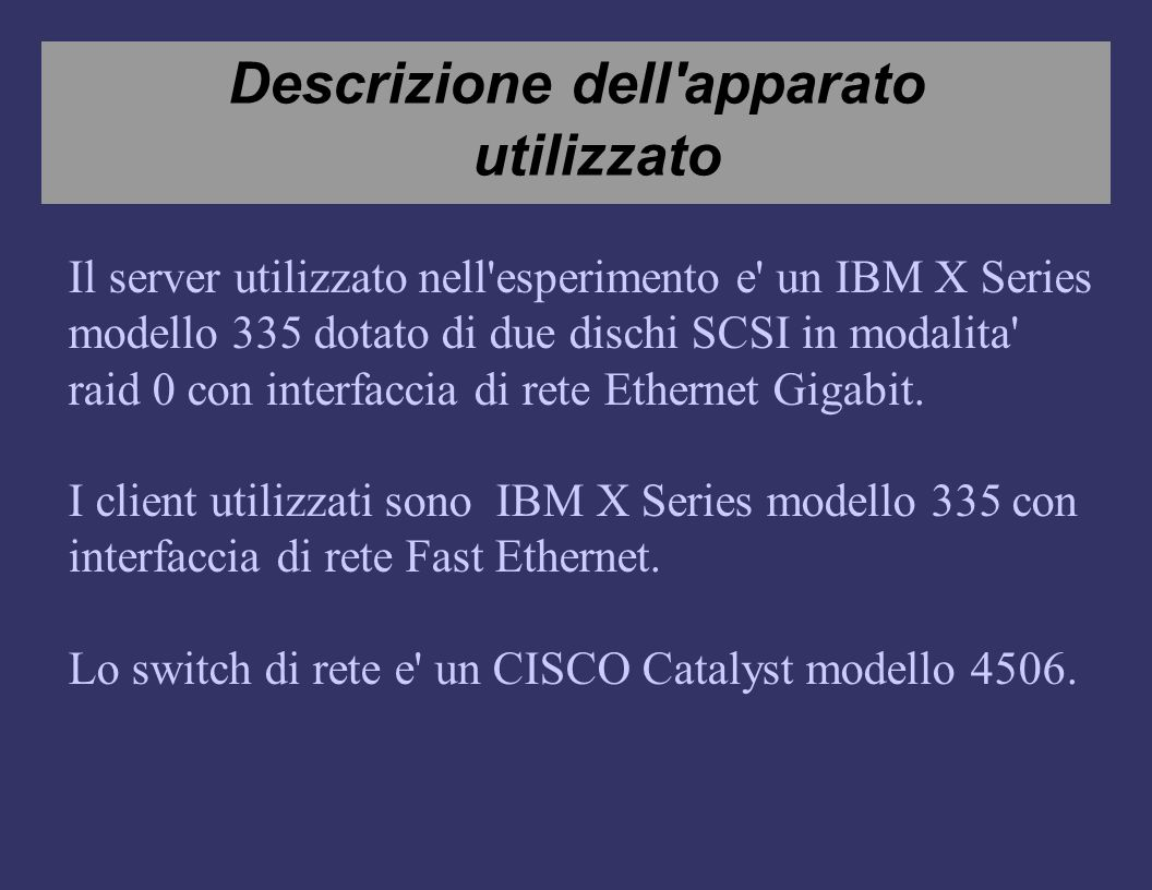 Descrizione dell apparato utilizzato Il server utilizzato nell esperimento e un IBM X Series modello 335 dotato di due dischi SCSI in modalita raid 0 con interfaccia di rete Ethernet Gigabit.