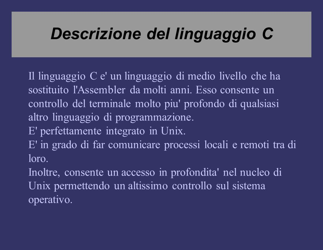 Descrizione del linguaggio C Il linguaggio C e un linguaggio di medio livello che ha sostituito l Assembler da molti anni.