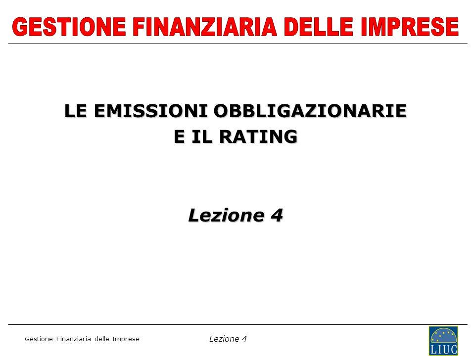 Lezione 4 Gestione Finanziaria delle Imprese LE EMISSIONI OBBLIGAZIONARIE E IL RATING Lezione 4