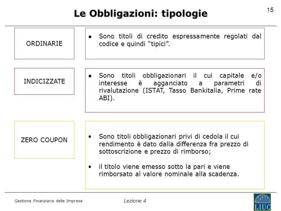 Lezione 4 Gestione Finanziaria delle Imprese 15 Le Obbligazioni: tipologie ORDINARIE ●Sono titoli di credito espressamente regolati dal codice e quindi tipici .