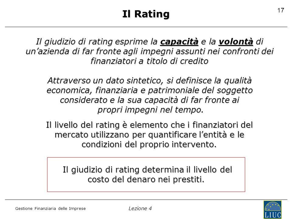 Lezione 4 Gestione Finanziaria delle Imprese 17 Il Rating Il giudizio di rating esprime la capacità e la volontà di un'azienda di far fronte agli impegni assunti nei confronti dei finanziatori a titolo di credito Attraverso un dato sintetico, si definisce la qualità economica, finanziaria e patrimoniale del soggetto considerato e la sua capacità di far fronte ai propri impegni nel tempo.
