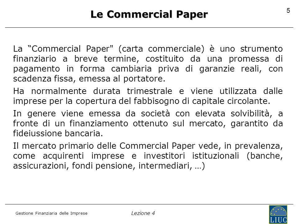 Lezione 4 Gestione Finanziaria delle Imprese 5 Le Commercial Paper La Commercial Paper (carta commerciale) è uno strumento finanziario a breve termine, costituito da una promessa di pagamento in forma cambiaria priva di garanzie reali, con scadenza fissa, emessa al portatore.