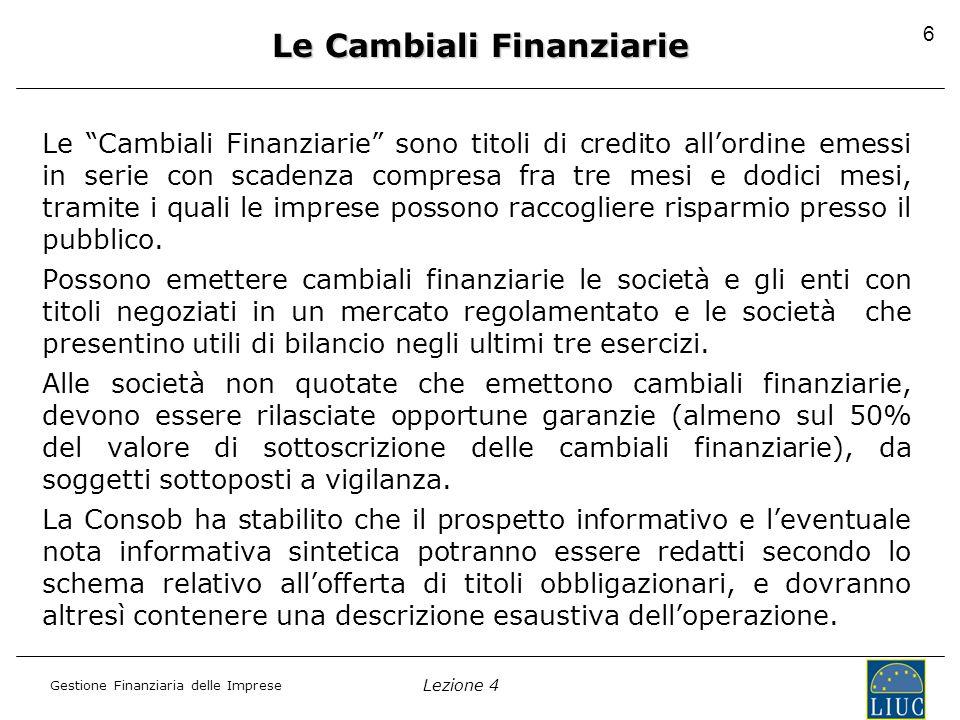 Lezione 4 Gestione Finanziaria delle Imprese 6 Le Cambiali Finanziarie Le Cambiali Finanziarie sono titoli di credito all'ordine emessi in serie con scadenza compresa fra tre mesi e dodici mesi, tramite i quali le imprese possono raccogliere risparmio presso il pubblico.