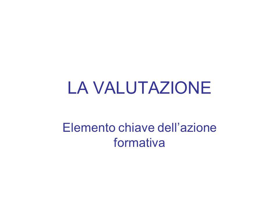 LA VALUTAZIONE Elemento chiave dell'azione formativa