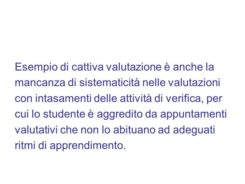 Esempio di cattiva valutazione è anche la mancanza di sistematicità nelle valutazioni con intasamenti delle attività di verifica, per cui lo studente