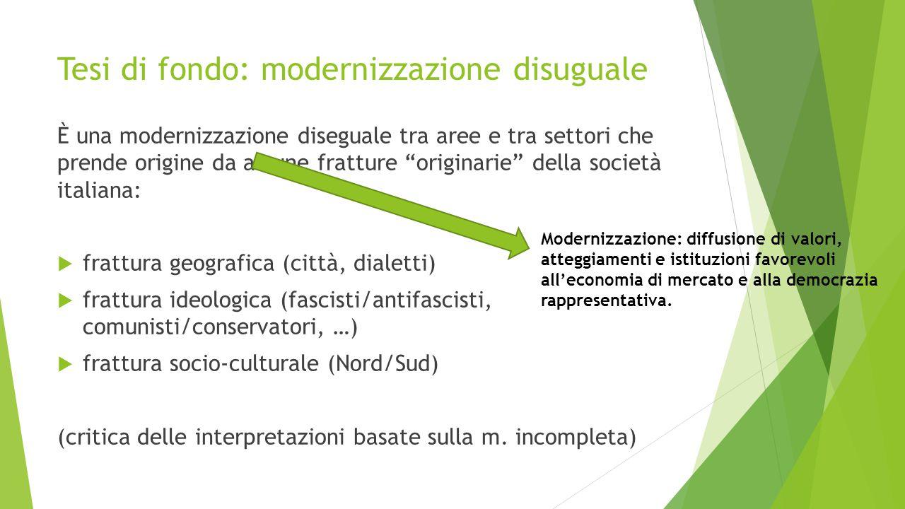 """Tesi di fondo: modernizzazione disuguale È una modernizzazione diseguale tra aree e tra settori che prende origine da alcune fratture """"originarie"""" del"""