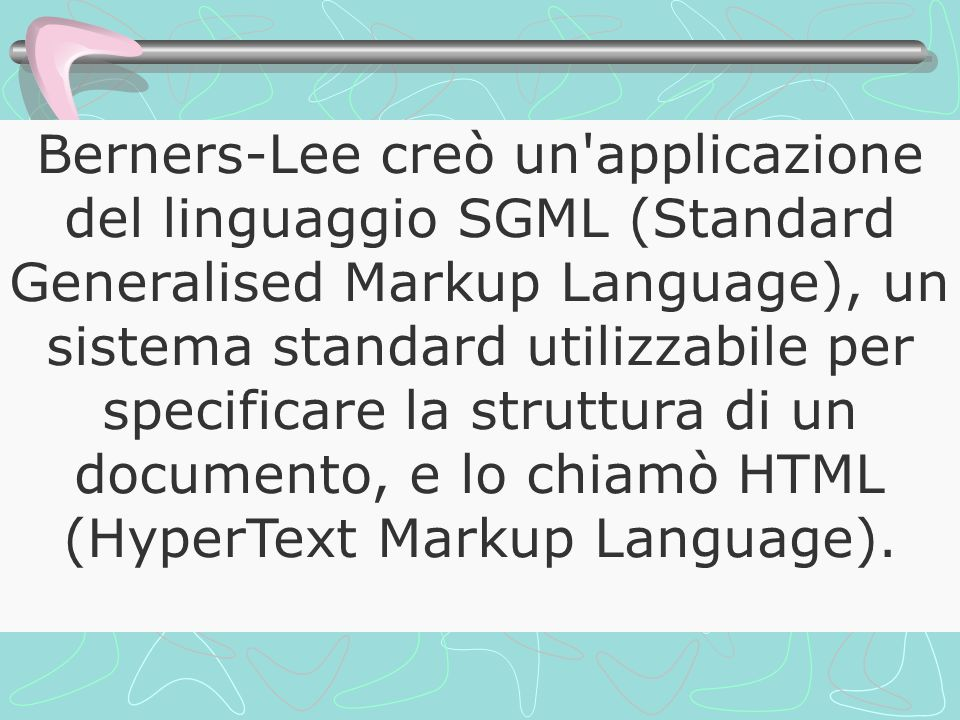 Berners-Lee creò un applicazione del linguaggio SGML (Standard Generalised Markup Language), un sistema standard utilizzabile per specificare la struttura di un documento, e lo chiamò HTML (HyperText Markup Language).