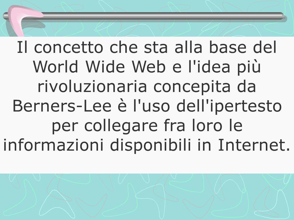 Il concetto che sta alla base del World Wide Web e l idea più rivoluzionaria concepita da Berners-Lee è l uso dell ipertesto per collegare fra loro le informazioni disponibili in Internet.