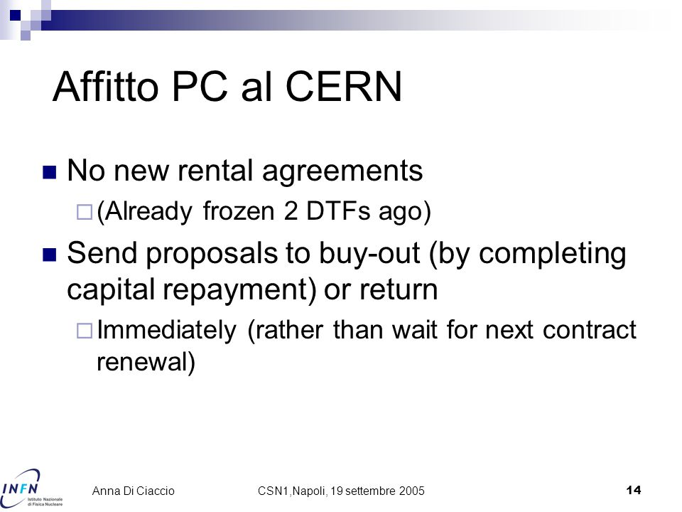 CSN1,Napoli, 19 settembre 200514 Anna Di Ciaccio Affitto PC al CERN No new rental agreements  (Already frozen 2 DTFs ago) Send proposals to buy-out (by completing capital repayment) or return  Immediately (rather than wait for next contract renewal)