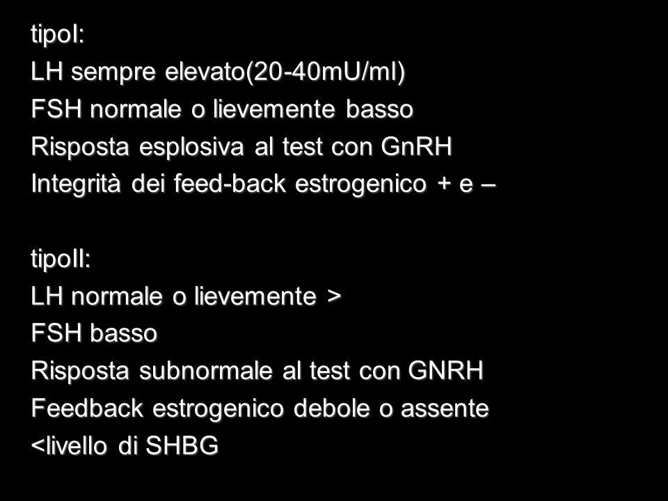 tipoI: LH sempre elevato(20-40mU/ml) FSH normale o lievemente basso Risposta esplosiva al test con GnRH Integrità dei feed-back estrogenico + e – tipo