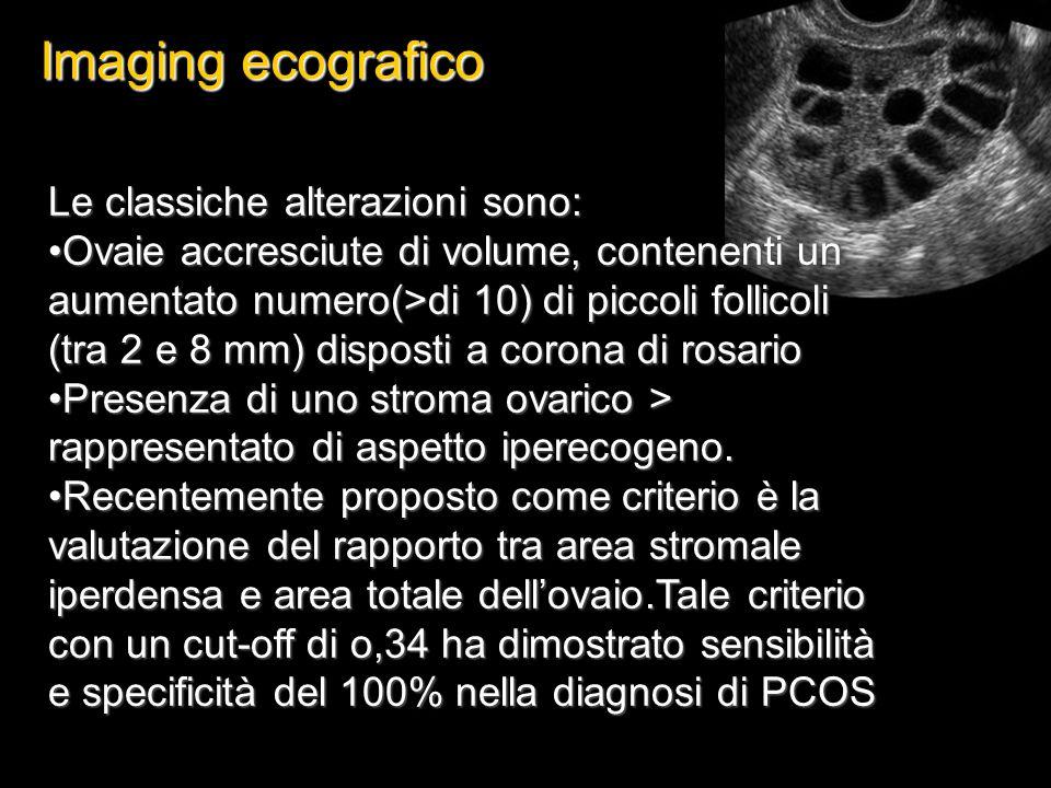 Imaging ecografico Le classiche alterazioni sono: Ovaie accresciute di volume, contenenti un aumentato numero(>di 10) di piccoli follicoli (tra 2 e 8