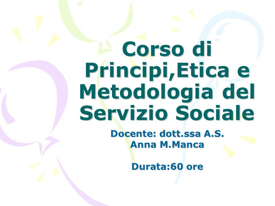 Corso di Principi,Etica e Metodologia del Servizio Sociale Docente: dott.ssa A.S. Anna M.Manca Durata:60 ore