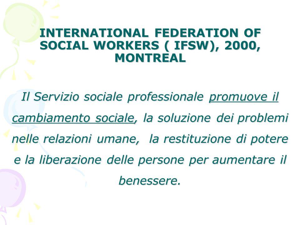 INTERNATIONAL FEDERATION OF SOCIAL WORKERS ( IFSW), 2000, MONTREAL Il Servizio sociale professionale promuove il cambiamento sociale, la soluzione dei