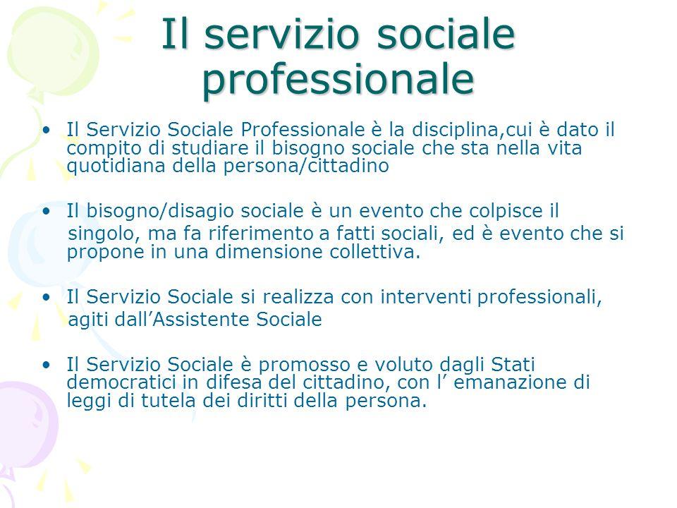 Il servizio sociale professionale Il Servizio Sociale Professionale è la disciplina,cui è dato il compito di studiare il bisogno sociale che sta nella
