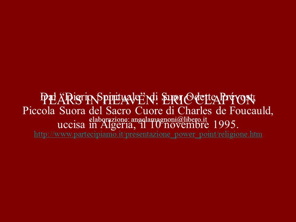 elaborazione: angelamagnoni@libero.it http://www.partecipiamo.it/presentazione_power_point/religione.htm TEARS IN HEAVEN: ERIC CLAPTON Dal Diario Spirituale di Suor Odette Prévost, Piccola Suora del Sacro Cuore di Charles de Foucauld, uccisa in Algeria, il 10 novembre 1995.