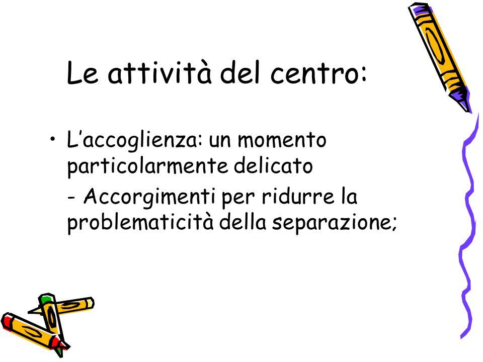 Le attività del centro: L'accoglienza: un momento particolarmente delicato - Accorgimenti per ridurre la problematicità della separazione;