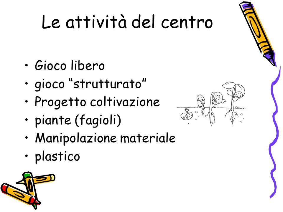 Le attività del centro Gioco libero gioco strutturato Progetto coltivazione piante (fagioli) Manipolazione materiale plastico