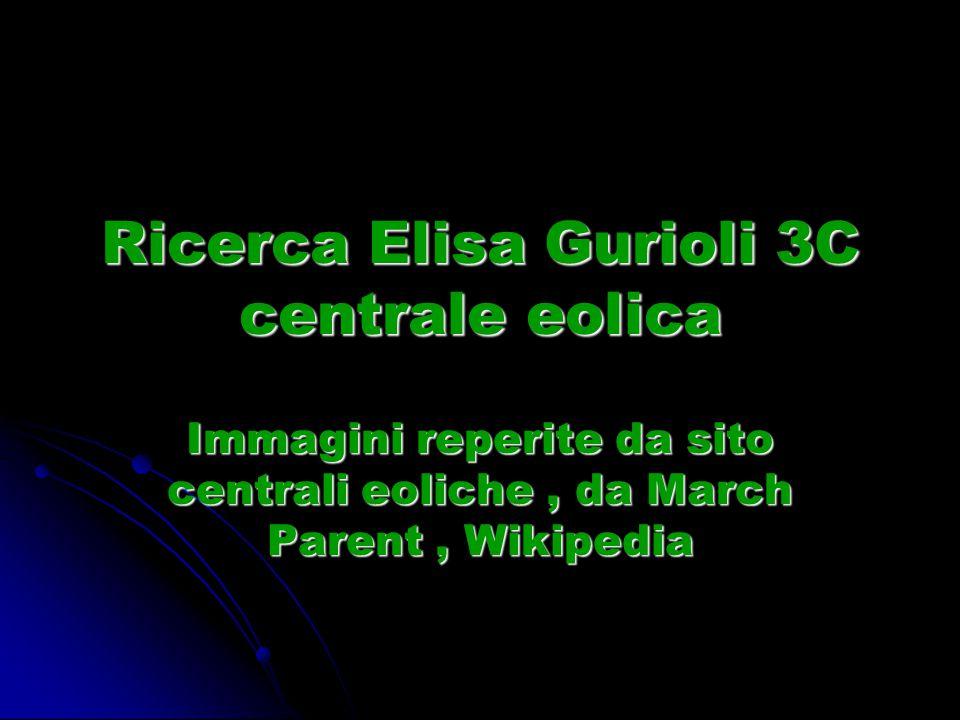 Ricerca Elisa Gurioli 3C centrale eolica Immagini reperite da sito centrali eoliche, da March Parent, Wikipedia